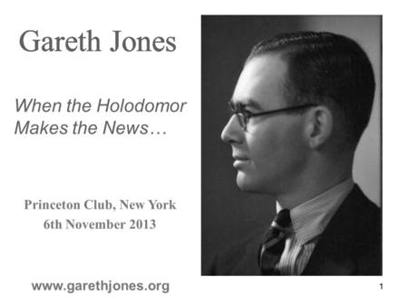 1 Gareth Jones www.garethjones.org Gareth Jones Princeton Club, New York 6th November 2013 Gareth Jones When the Holodomor Makes the News… 1.