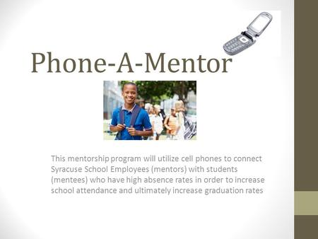 Phone-A-Mentor This mentorship program will utilize cell phones to connect Syracuse School Employees (mentors) with students (mentees) who have high absence.