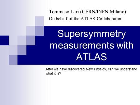 Supersymmetry measurements with ATLAS Tommaso Lari (CERN/INFN Milano) On behalf of the ATLAS Collaboration After we have discovered New Physics, can we.