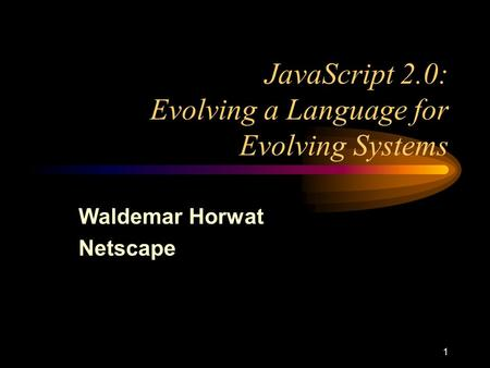 1 JavaScript 2.0: Evolving a Language for Evolving Systems Waldemar Horwat Netscape.