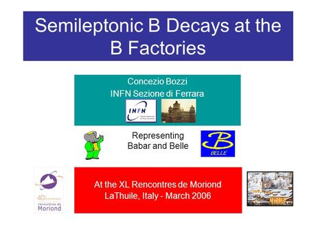 Semileptonic B Decays at the B Factories Concezio Bozzi INFN Sezione di Ferrara Representing Babar and Belle At the XL Rencontres de Moriond LaThuile,