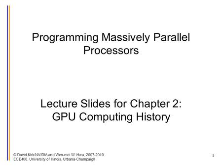 © David Kirk/NVIDIA and Wen-mei W. Hwu, 2007-2010 ECE408, University of Illinois, Urbana-Champaign 1 Programming Massively Parallel Processors Lecture.
