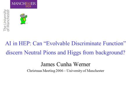 "AI in HEP: Can ""Evolvable Discriminate Function"" discern Neutral Pions and Higgs from background? James Cunha Werner Christmas Meeting 2006 – University."