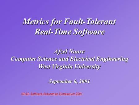 NASA Software Assurance Symposium 2001 Metrics for Fault-Tolerant Real-Time Software Afzel Noore Computer Science and Electrical Engineering West Virginia.