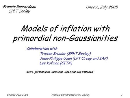 Unesco July 2005Francis Bernardeau SPhT Saclay1 Models of inflation with primordial non-Gaussianities Francis Bernardeau SPhT Saclay Collaboration with.