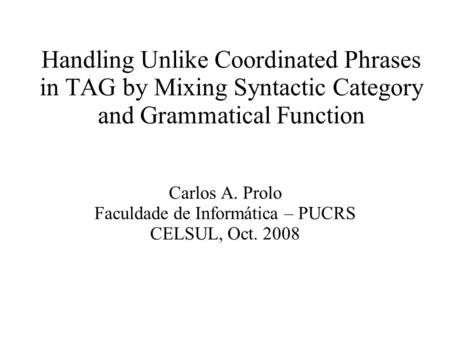 Handling Unlike Coordinated Phrases in TAG by Mixing Syntactic Category and Grammatical Function Carlos A. Prolo Faculdade de Informática – PUCRS CELSUL,