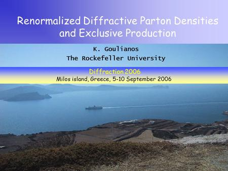K. Goulianos The Rockefeller University Renormalized Diffractive Parton Densities and Exclusive Production Diffraction 2006 Milos island, Greece, 5-10.