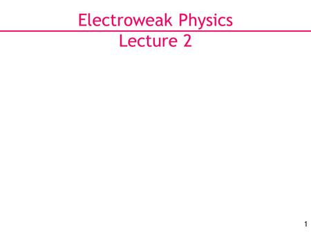 1 Electroweak Physics Lecture 2. 2 Last Lecture Use EW Lagrangian to make predictions for width of Z boson: Relate this to what we can measure: σ(e+e−