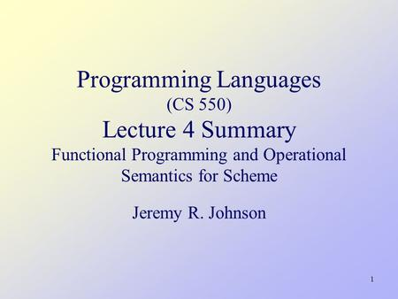 1 Programming Languages (CS 550) Lecture 4 Summary Functional Programming and Operational Semantics for Scheme Jeremy R. Johnson.