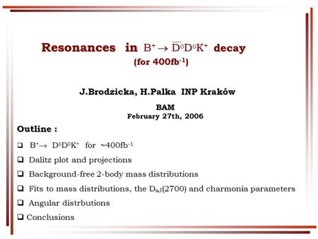 Resonances in decay Resonances in decay (for 400fb -1 ) (for 400fb -1 )BAM February 27th, 2006 J.Brodzicka, H.Palka INP Kraków J.Brodzicka, H.Palka INP.