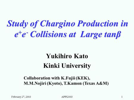 February 27, 2003APPI20031 Study of Chargino Production in e + e ‐ Collisions at Large tanβ Yukihiro Kato Kinki University Collaboration with K.Fujii (KEK),