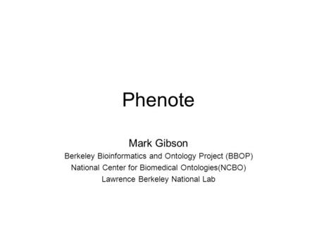 Phenote Mark Gibson Berkeley Bioinformatics and Ontology Project (BBOP) National Center for Biomedical Ontologies(NCBO) Lawrence Berkeley National Lab.