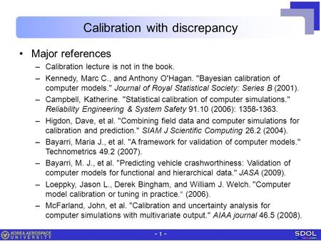 - 1 - Calibration with discrepancy Major references –Calibration lecture is not in the book. –Kennedy, Marc C., and Anthony O'Hagan. Bayesian calibration.