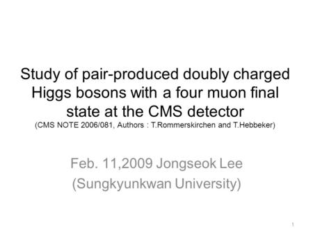 Study of pair-produced doubly charged Higgs bosons with a four muon final state at the CMS detector (CMS NOTE 2006/081, Authors : T.Rommerskirchen and.