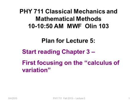 9/4/2015PHY 711 Fall 2015 -- Lecture 51 PHY 711 Classical Mechanics and Mathematical Methods 10-10:50 AM MWF Olin 103 Plan for Lecture 5: Start reading.