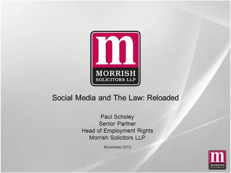 Social Media and The Law: Reloaded Paul Scholey Senior Partner Head of Employment Rights Morrish Solicitors LLP November 2015.