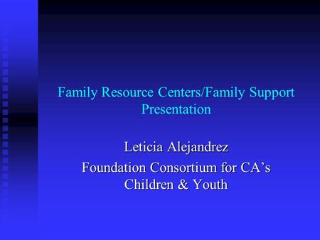 Family Resource Centers/Family Support Presentation Leticia Alejandrez Foundation Consortium for CA's Children & Youth.