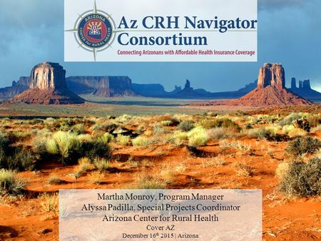Martha Monroy, Program Manager Alyssa Padilla, Special Projects Coordinator Arizona Center for Rural Health Cover AZ December 16 th 2015 | Arizona.