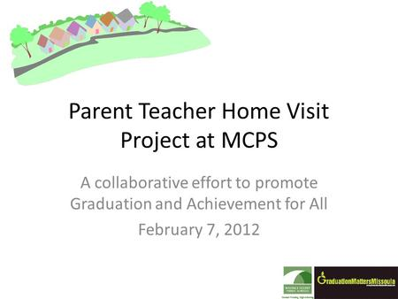 Parent Teacher Home Visit Project at MCPS A collaborative effort to promote Graduation and Achievement for All February 7, 2012.