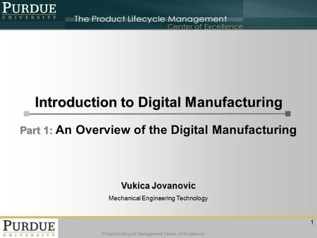Product Lifecycle Management Center of Excellence Vukica Jovanovic Mechanical Engineering Technology Part 1: Part 1: An Overview of the Digital Manufacturing.