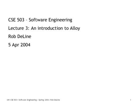 UW CSE 503 ▪ Software Engineering ▪ Spring 2004 ▪ Rob DeLine1 CSE 503 – Software Engineering Lecture 3: An introduction to Alloy Rob DeLine 5 Apr 2004.