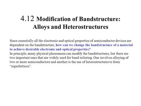 4.12 Modification of Bandstructure: Alloys and Heterostructures Since essentially all the electronic and optical properties of semiconductor devices are.