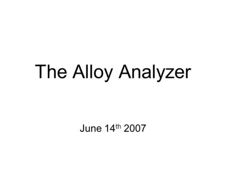 The Alloy Analyzer June 14 th 2007. Alloy small modelling notation that can express a useful range of structural properties is easy to read and write.