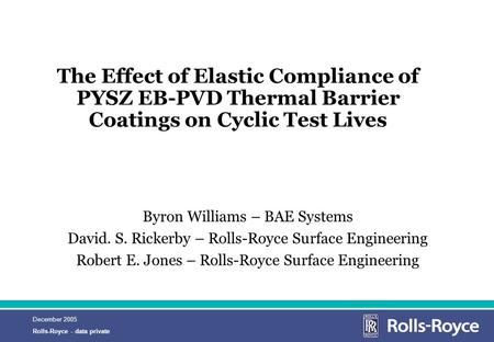 December 2005 Rolls-Royce - data private The Effect of Elastic Compliance of PYSZ EB-PVD Thermal Barrier Coatings on Cyclic Test Lives Byron Williams –