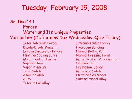 Tuesday, February 19, 2008 Section 14.1 Forces Water and Its Unique Properties Vocabulary (Definitions Due Wednesday, Quiz Friday) Intermolecular ForcesIntramolecular.