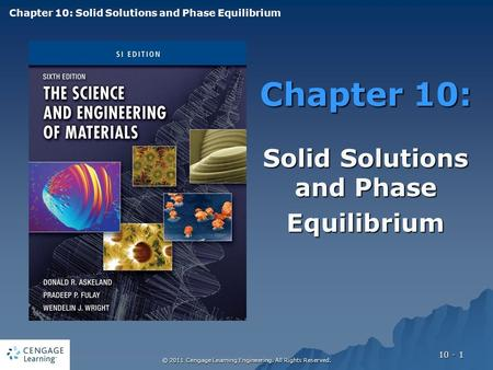 © 2011 Cengage Learning Engineering. All Rights Reserved. 10 - 1 Chapter 10: Solid Solutions and Phase Equilibrium Chapter 10: Solid Solutions and Phase.