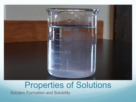 Properties of Solutions Solution Formation and Solubility.