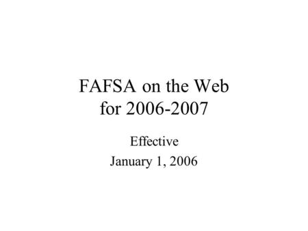 FAFSA on the Web for 2006-2007 Effective January 1, 2006.