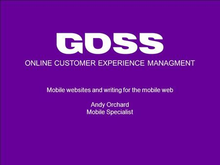ONLINE CUSTOMER EXPERIENCE MANAGMENT Mobile websites and writing for the mobile web Andy Orchard Mobile Specialist.