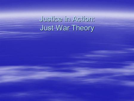 Justice in Action: Just War Theory Just War Theory   Jus ad bellum: proposals to justify the use of force in a particular type of situation   Jus.
