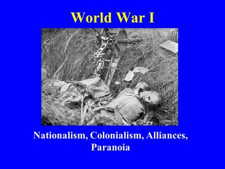 World War I Nationalism, Colonialism, Alliances, Paranoia.