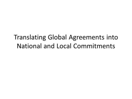 Translating Global Agreements into National and Local Commitments.