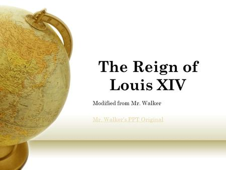 The Reign of Louis XIV Modified from Mr. Walker Mr. Walker's PPT Original.