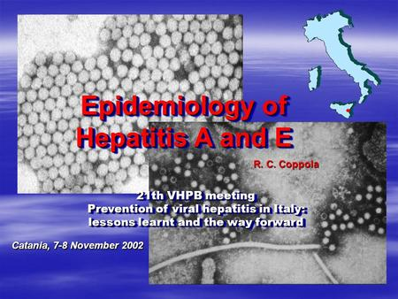 Epidemiology of Hepatitis A and E Epidemiology of Hepatitis A and E R. C. Coppola 21th VHPB meeting Prevention of viral hepatitis in Italy: Prevention.