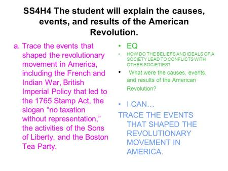 SS4H4 The student will explain the causes, events, and results of the American Revolution. a. Trace the events that shaped the revolutionary movement in.