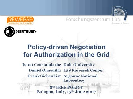 Policy-driven Negotiation for Authorization in the Grid 8 th IEEE POLICY Bologna, Italy, 15 th June 2007 Ionut ConstandacheDuke University Daniel OlmedillaL3S.