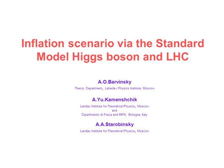 Inflation scenario via the Standard Model Higgs boson and LHC A.O.Barvinsky Theory Department, Lebedev Physics Institute, Moscow A.Yu.Kamenshchik Landau.