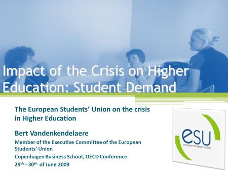 Impact of the Crisis on Higher Education: Student Demand The European Students' Union on the crisis in Higher Education Bert Vandenkendelaere Member of.