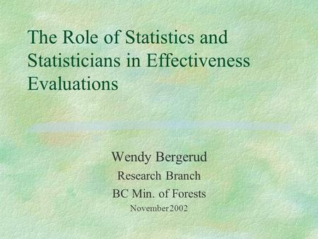 The Role of Statistics and Statisticians in Effectiveness Evaluations Wendy Bergerud Research Branch BC Min. of Forests November 2002.