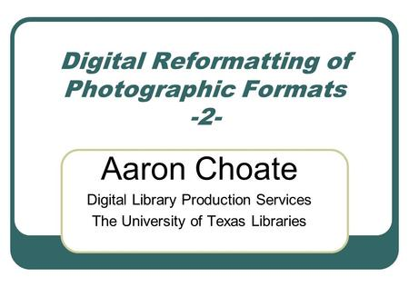 Digital Reformatting of Photographic Formats -2- Aaron Choate Digital Library Production Services The University of Texas Libraries.