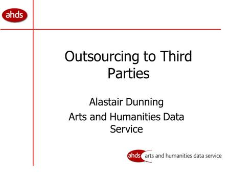 Outsourcing to Third Parties Alastair Dunning Arts and Humanities Data Service.
