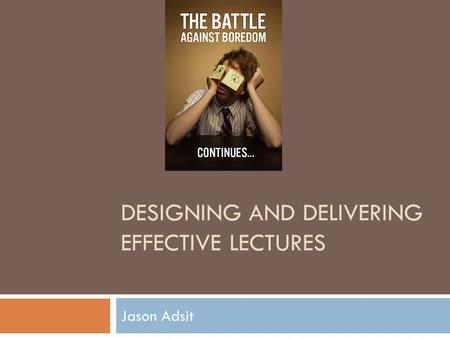 DESIGNING AND DELIVERING EFFECTIVE LECTURES Jason Adsit.