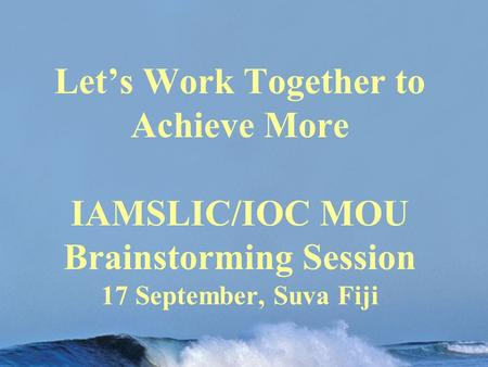 Let's Work Together to Achieve More IAMSLIC/IOC MOU Brainstorming Session 17 September, Suva Fiji.