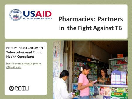 Pharmacies: Partners in the Fight Against TB PATH Hara Mihalea CHE, MPH Tuberculosis and Public Health Consultant
