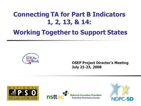 National Secondary Transition Technical Assistance Center Connecting TA for Part B Indicators 1, 2, 13, & 14: Working Together to Support States OSEP Project.