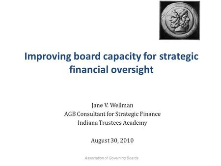 Improving board capacity for strategic financial oversight Jane V. Wellman AGB Consultant for Strategic Finance Indiana Trustees Academy August 30, 2010.